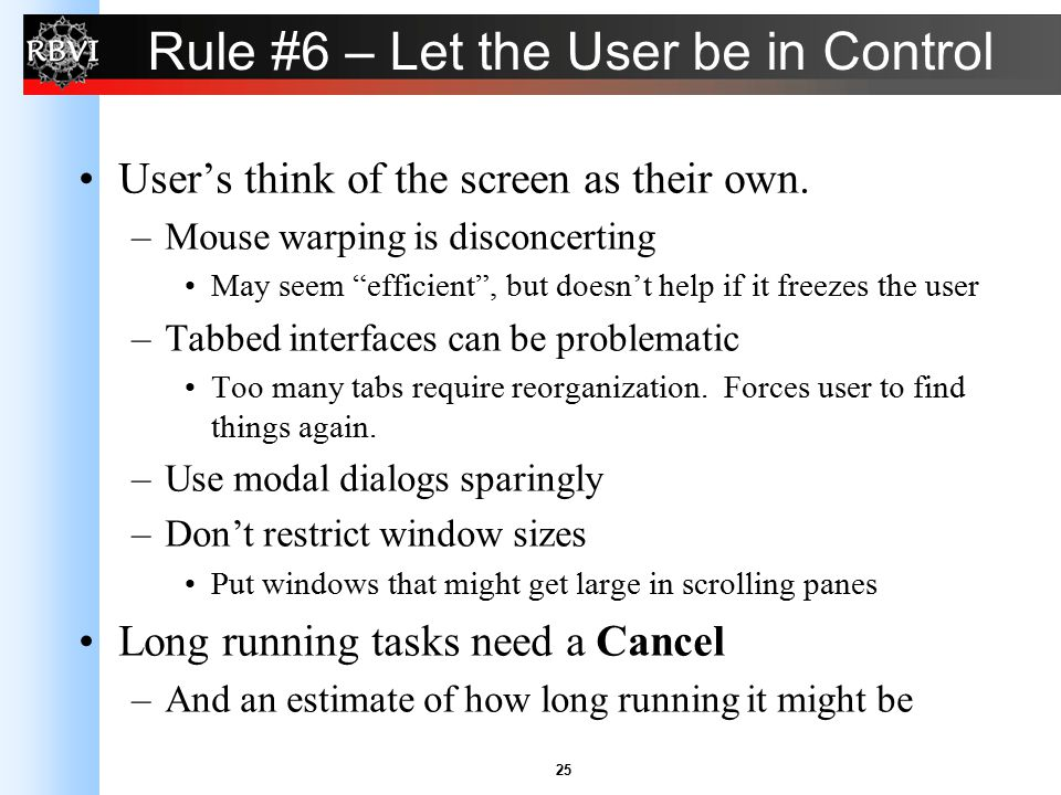 "25 Rule #6 – Let the User be in Control User's think of the screen as their own. –Mouse warping is disconcerting May seem ""efficient"", but doesn't hel"