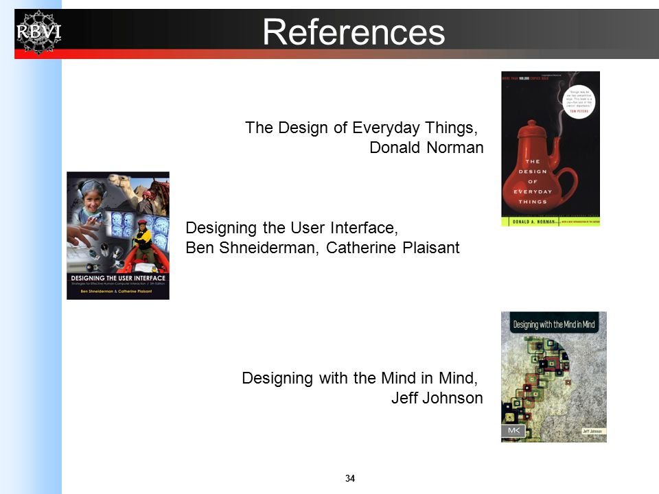 34 References The Design of Everyday Things, Donald Norman Designing the User Interface, Ben Shneiderman, Catherine Plaisant Designing with the Mind i