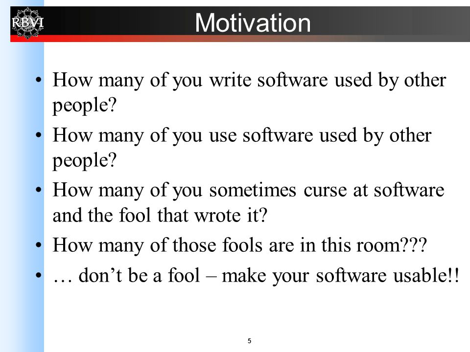 5 Motivation How many of you write software used by other people? How many of you use software used by other people? How many of you sometimes curse a