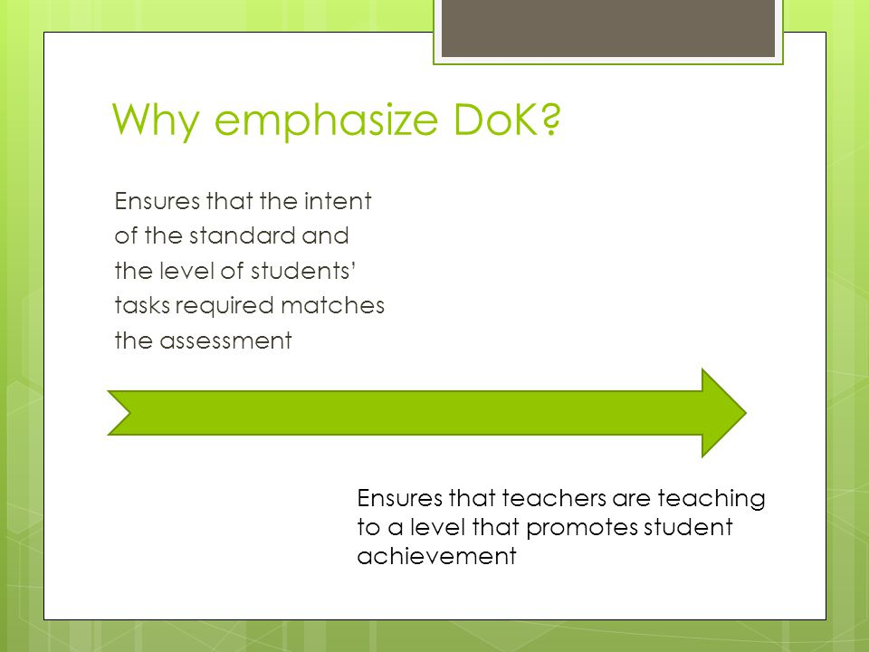 Why emphasize DoK? Ensures that the intent of the standard and the level of students' tasks required matches the assessment Ensures that teachers are