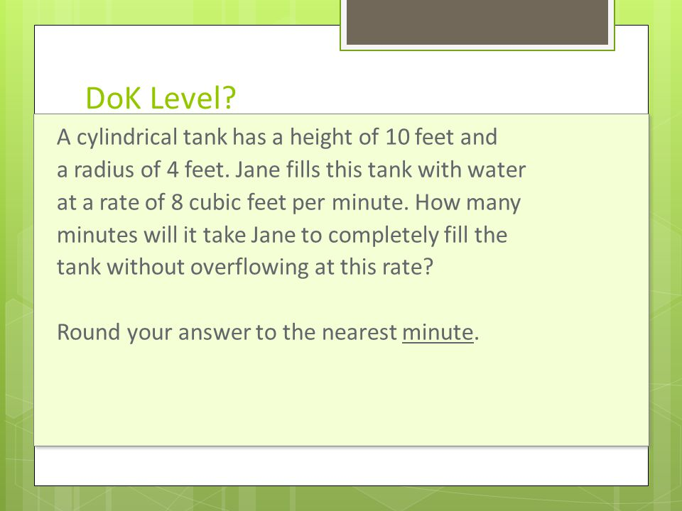 DoK Level? Grade 8 A cylindrical tank has a height of 10 feet and a radius of 4 feet. Jane fills this tank with water at a rate of 8 cubic feet per mi