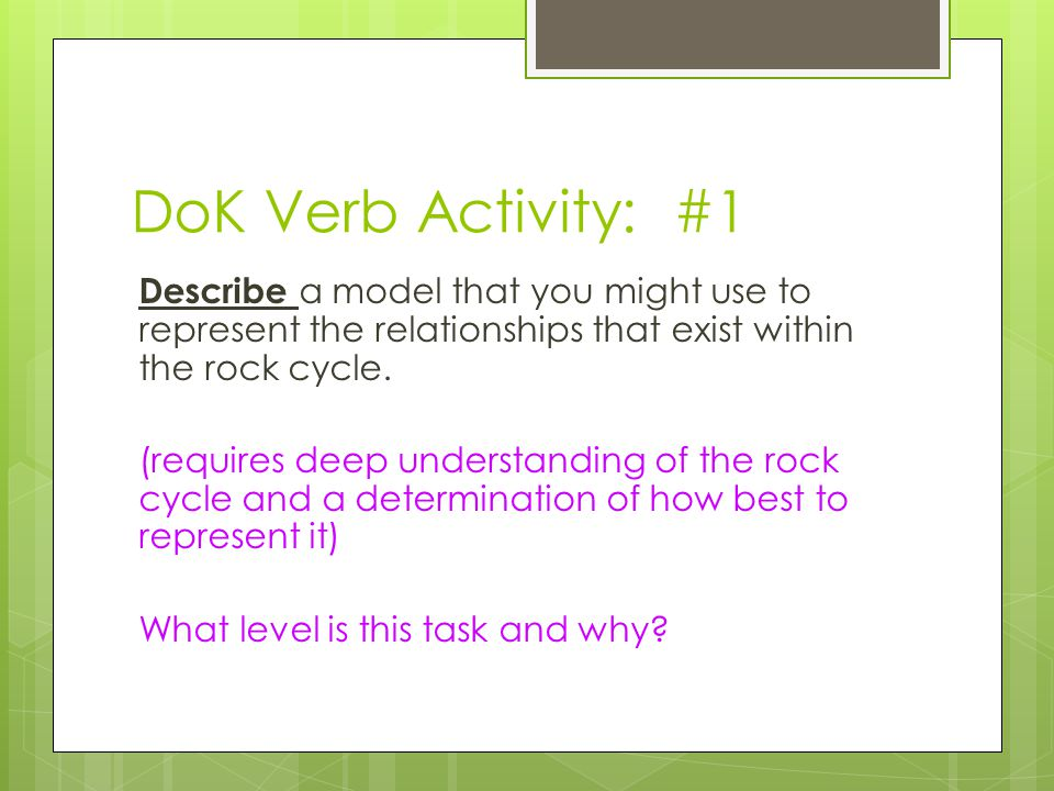 DoK Verb Activity: #1 Describe a model that you might use to represent the relationships that exist within the rock cycle. (requires deep understandin