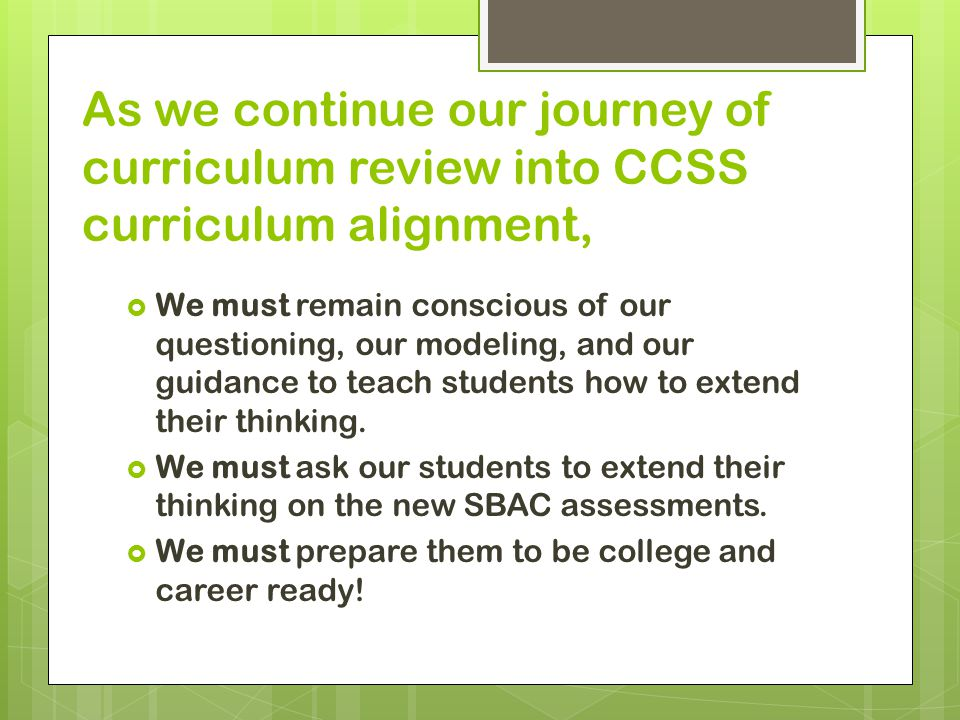 . As we continue our journey of curriculum review into CCSS curriculum alignment,  We must remain conscious of our questioning, our modeling, and our