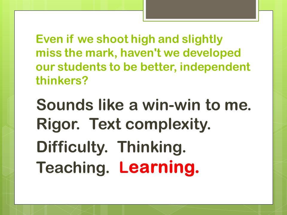 Even if we shoot high and slightly miss the mark, haven't we developed our students to be better, independent thinkers? Sounds like a win-win to me. R