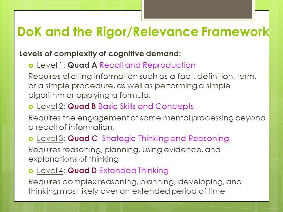 DoK and the Rigor/Relevance Framework Levels of complexity of cognitive demand:  Level 1: Quad A Recall and Reproduction Requires eliciting informati