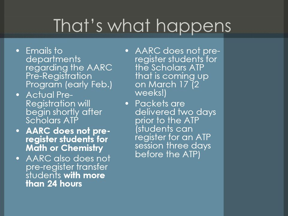 That's what happens Emails to departments regarding the AARC Pre-Registration Program (early Feb.) Actual Pre- Registration will begin shortly after Scholars ATP AARC does not pre- register students for Math or Chemistry AARC also does not pre-register transfer students with more than 24 hours AARC does not pre- register students for the Scholars ATP that is coming up on March 17 (2 weeks!) Packets are delivered two days prior to the ATP (students can register for an ATP session three days before the ATP)