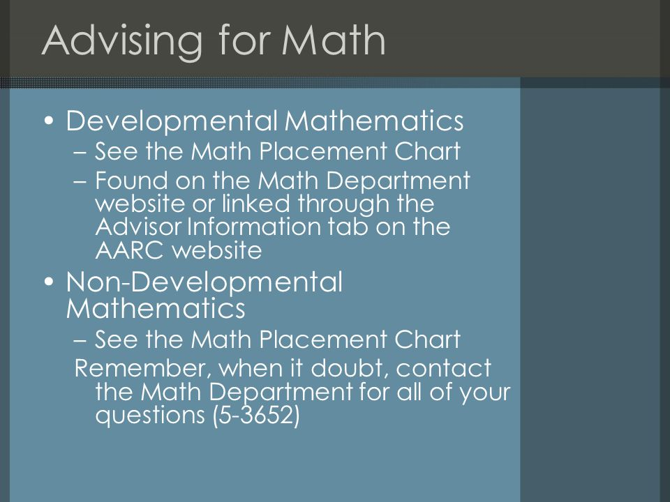 Advising for Math Developmental Mathematics –See the Math Placement Chart –Found on the Math Department website or linked through the Advisor Information tab on the AARC website Non-Developmental Mathematics –See the Math Placement Chart Remember, when it doubt, contact the Math Department for all of your questions (5-3652)