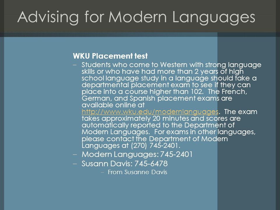 Advising for Modern Languages WKU Placement test –Students who come to Western with strong language skills or who have had more than 2 years of high school language study in a language should take a departmental placement exam to see if they can place into a course higher than 102.