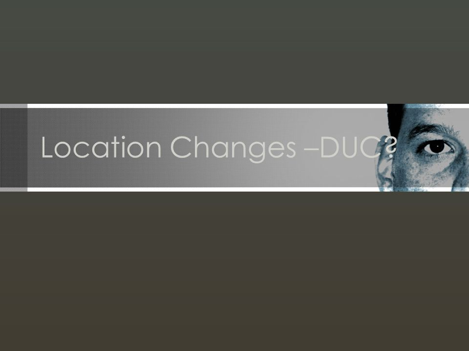 Location Changes –DUC