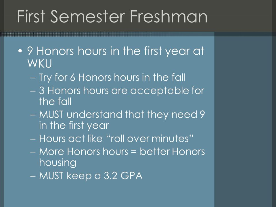 First Semester Freshman 9 Honors hours in the first year at WKU –Try for 6 Honors hours in the fall –3 Honors hours are acceptable for the fall –MUST understand that they need 9 in the first year –Hours act like roll over minutes –More Honors hours = better Honors housing –MUST keep a 3.2 GPA