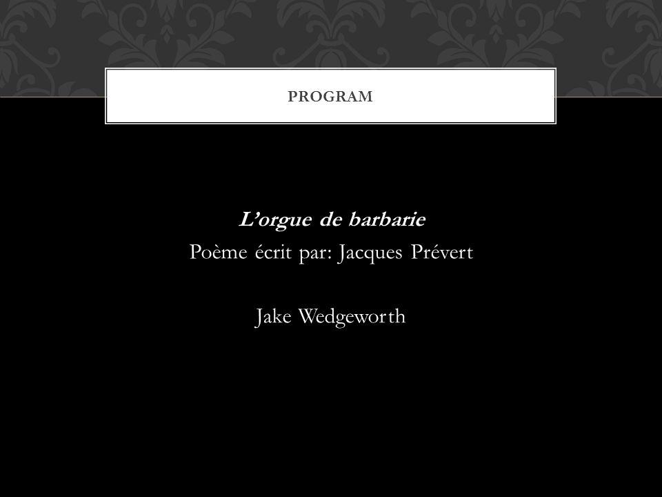 PROGRAM L'orgue de barbarie Poème écrit par: Jacques Prévert Jake Wedgeworth