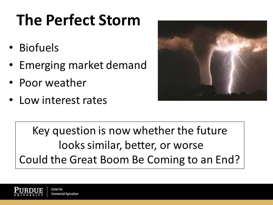 The Perfect Storm Biofuels Emerging market demand Poor weather Low interest rates Key question is now whether the future looks similar, better, or worse Could the Great Boom Be Coming to an End