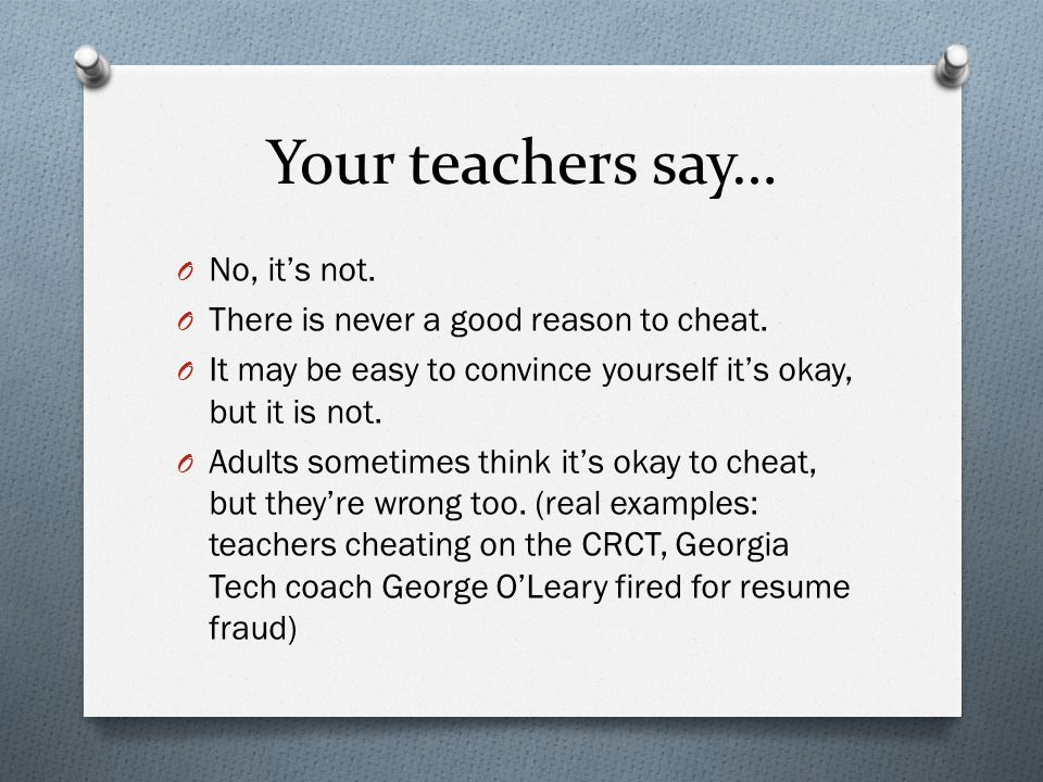 Your teachers say… O No, it's not. O There is never a good reason to cheat.