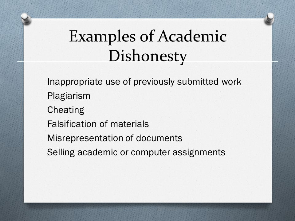 Examples of Academic Dishonesty Inappropriate use of previously submitted work Plagiarism Cheating Falsification of materials Misrepresentation of documents Selling academic or computer assignments
