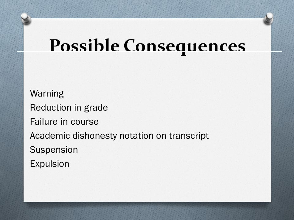 Possible Consequences Warning Reduction in grade Failure in course Academic dishonesty notation on transcript Suspension Expulsion