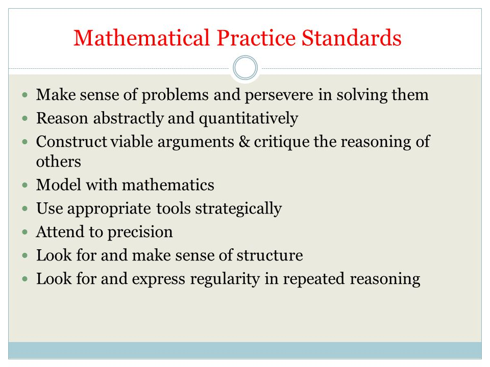Mathematical Practice Standards Make sense of problems and persevere in solving them Reason abstractly and quantitatively Construct viable arguments & critique the reasoning of others Model with mathematics Use appropriate tools strategically Attend to precision Look for and make sense of structure Look for and express regularity in repeated reasoning