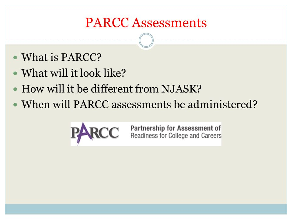 PARCC Assessments What is PARCC? What will it look like? How will it be different from NJASK? When will PARCC assessments be administered?
