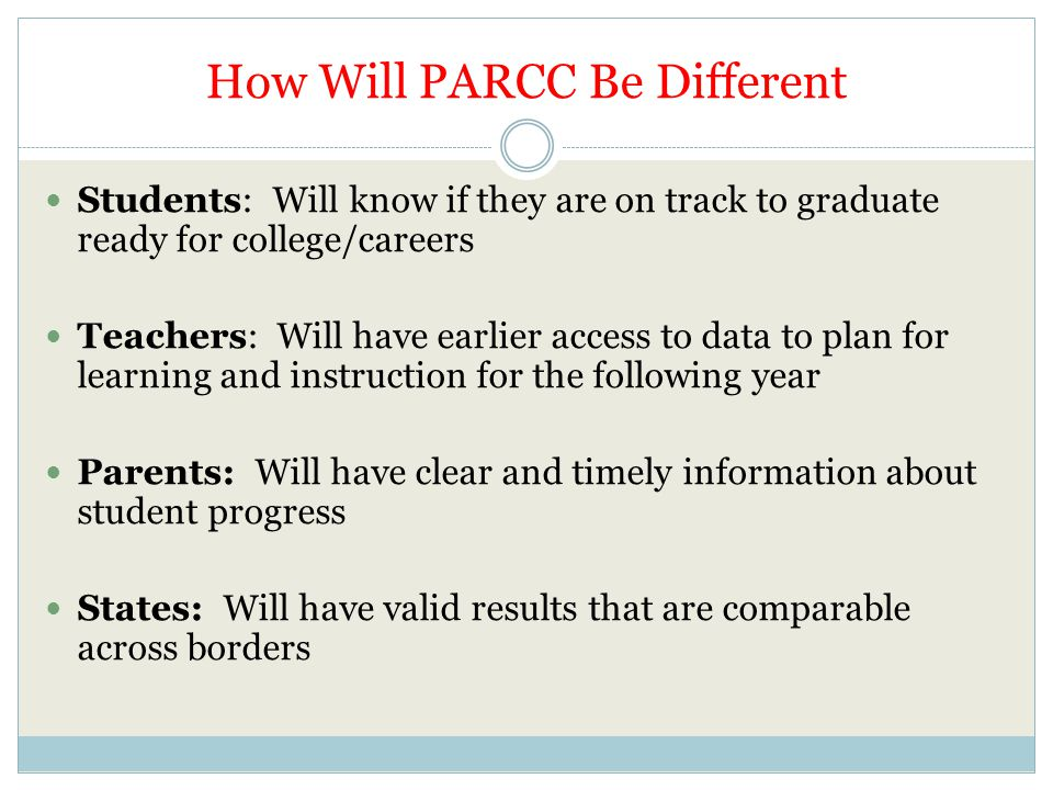 How Will PARCC Be Different Students: Will know if they are on track to graduate ready for college/careers Teachers: Will have earlier access to data