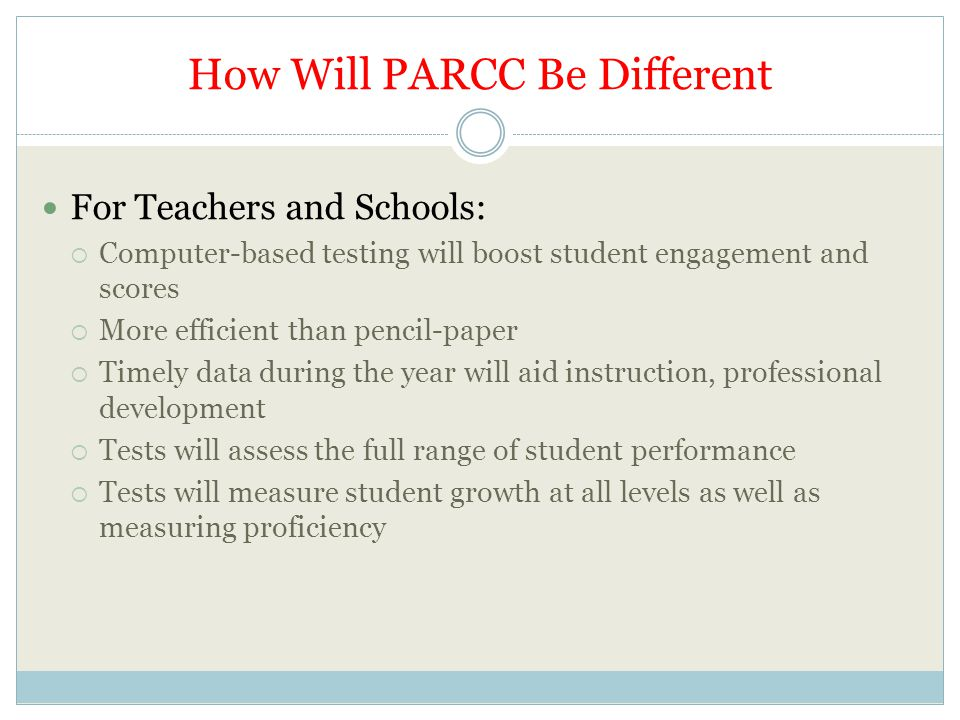How Will PARCC Be Different For Teachers and Schools:  Computer-based testing will boost student engagement and scores  More efficient than pencil-paper  Timely data during the year will aid instruction, professional development  Tests will assess the full range of student performance  Tests will measure student growth at all levels as well as measuring proficiency