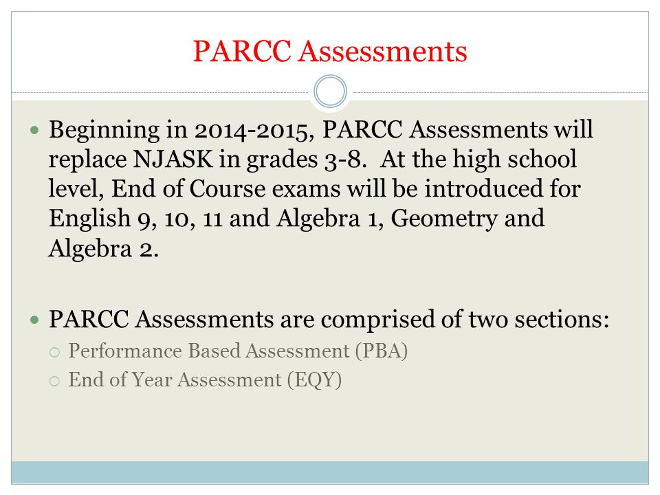 PARCC Assessments Beginning in 2014-2015, PARCC Assessments will replace NJASK in grades 3-8. At the high school level, End of Course exams will be in