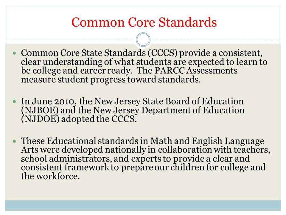 Common Core Standards Common Core State Standards (CCCS) provide a consistent, clear understanding of what students are expected to learn to be colleg