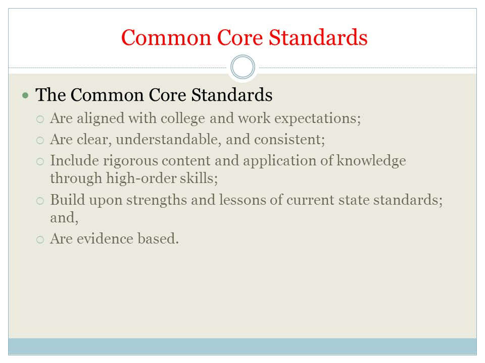 Common Core Standards The Common Core Standards  Are aligned with college and work expectations;  Are clear, understandable, and consistent;  Include rigorous content and application of knowledge through high-order skills;  Build upon strengths and lessons of current state standards; and,  Are evidence based.