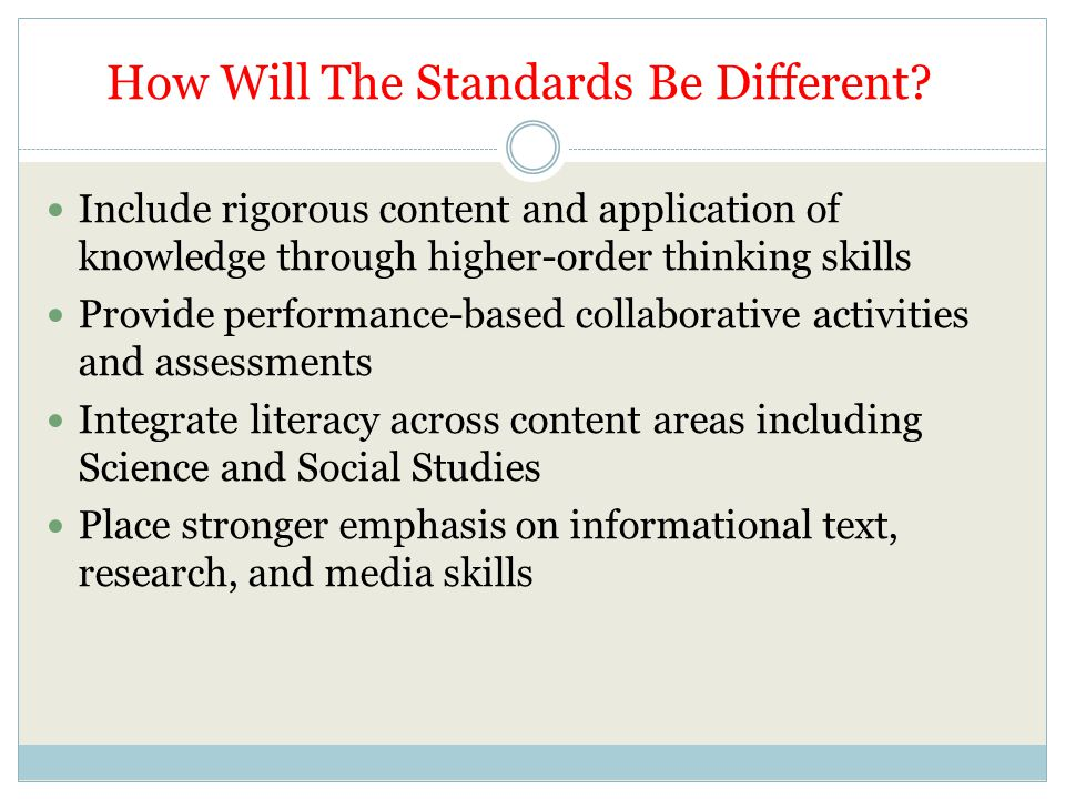 How Will The Standards Be Different? Include rigorous content and application of knowledge through higher-order thinking skills Provide performance-ba