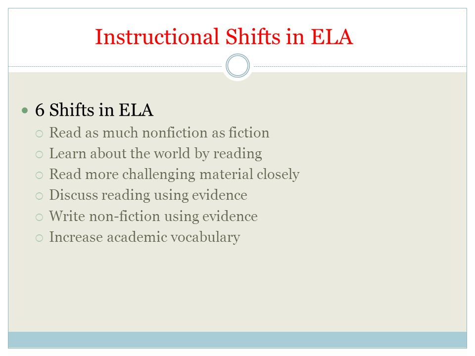 Instructional Shifts in ELA 6 Shifts in ELA  Read as much nonfiction as fiction  Learn about the world by reading  Read more challenging material closely  Discuss reading using evidence  Write non-fiction using evidence  Increase academic vocabulary