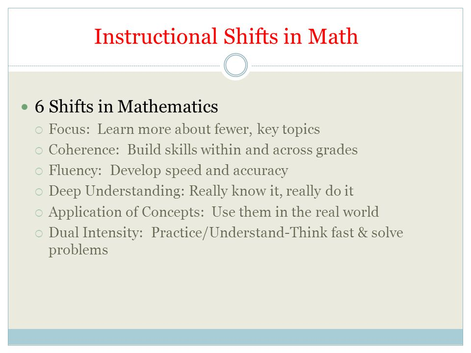 Instructional Shifts in Math 6 Shifts in Mathematics  Focus: Learn more about fewer, key topics  Coherence: Build skills within and across grades  Fluency: Develop speed and accuracy  Deep Understanding: Really know it, really do it  Application of Concepts: Use them in the real world  Dual Intensity: Practice/Understand-Think fast & solve problems