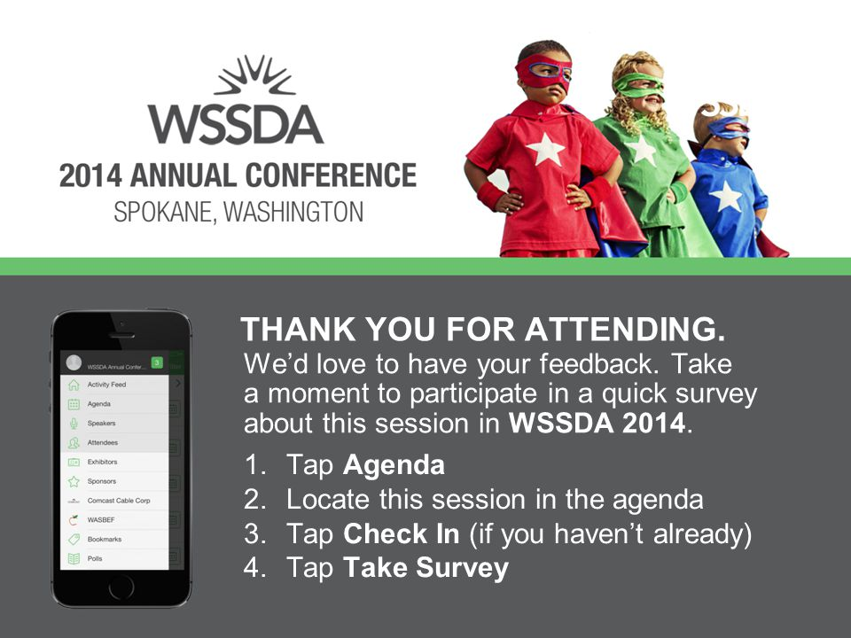 We'd love to have your feedback. Take a moment to participate in a quick survey about this session in WSSDA 2014. THANK YOU FOR ATTENDING. 1.Tap Agend