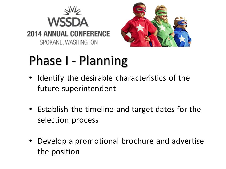 Phase I - Planning Identify the desirable characteristics of the future superintendent Establish the timeline and target dates for the selection process Develop a promotional brochure and advertise the position