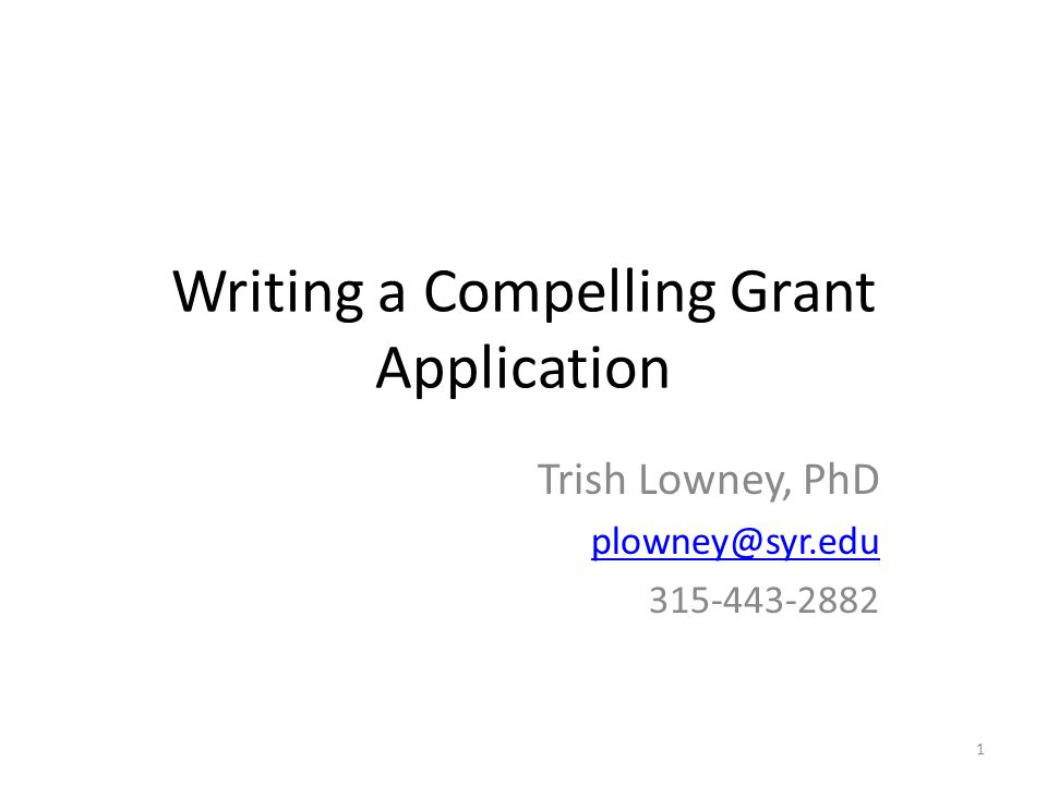 Writing a Compelling Grant Application Trish Lowney, PhD plowney@syr.edu 315-443-2882 1
