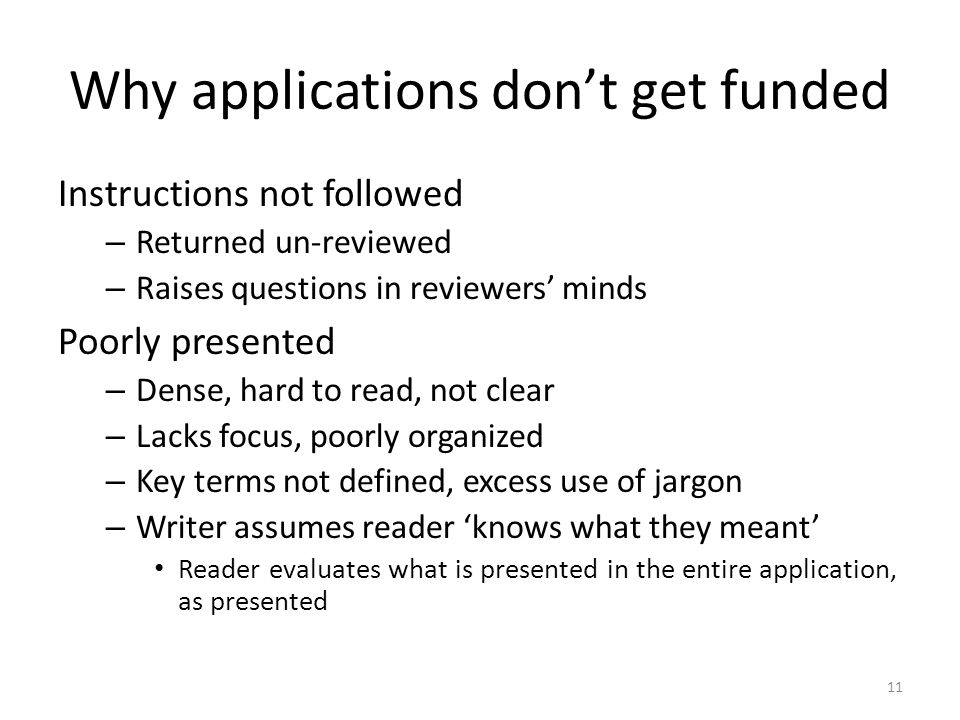 Why applications don't get funded Instructions not followed – Returned un-reviewed – Raises questions in reviewers' minds Poorly presented – Dense, hard to read, not clear – Lacks focus, poorly organized – Key terms not defined, excess use of jargon – Writer assumes reader 'knows what they meant' Reader evaluates what is presented in the entire application, as presented 11