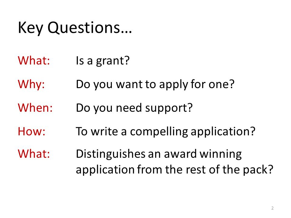 Key Questions… What: Is a grant. Why: Do you want to apply for one.