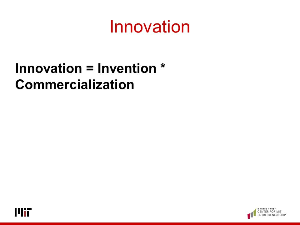 Innovation Innovation = Invention * Commercialization