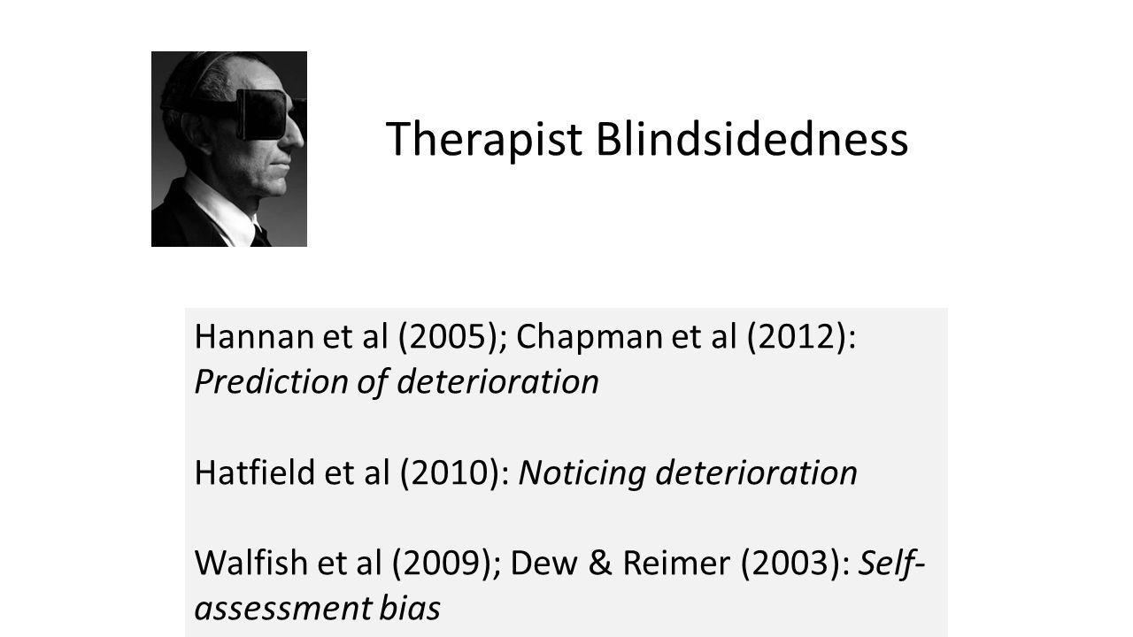 Therapist Blindsidedness Hannan et al (2005); Chapman et al (2012): Prediction of deterioration Hatfield et al (2010): Noticing deterioration Walfish et al (2009); Dew & Reimer (2003): Self- assessment bias