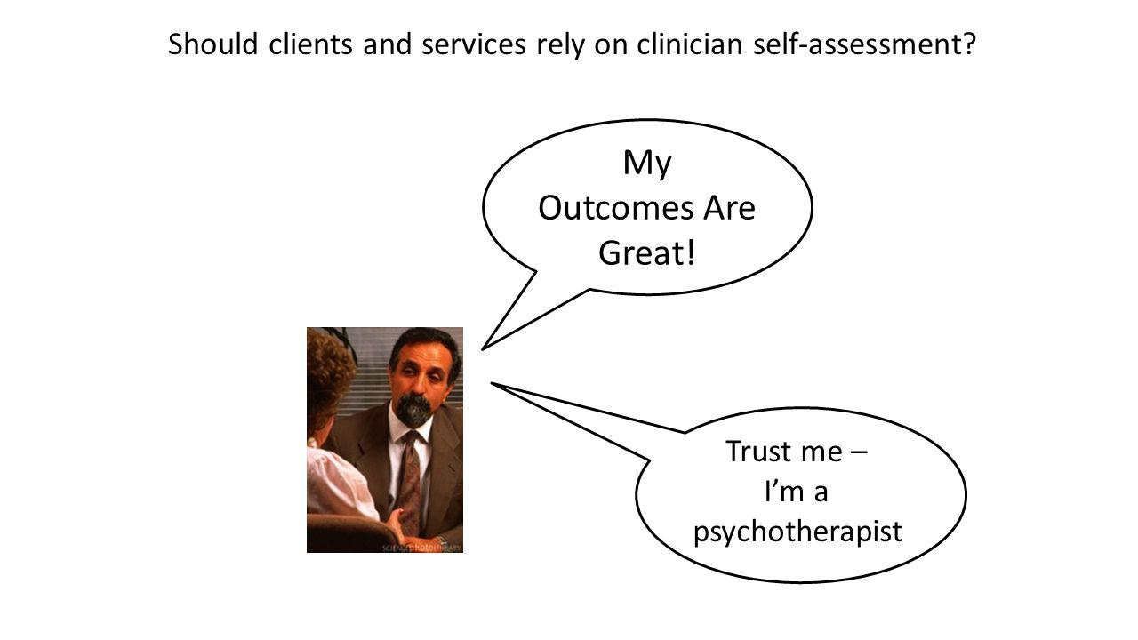 My Outcomes Are Great! Trust me – I'm a psychotherapist Should clients and services rely on clinician self-assessment?