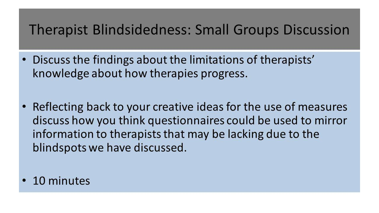 Therapist Blindsidedness: Small Groups Discussion Discuss the findings about the limitations of therapists' knowledge about how therapies progress. Re