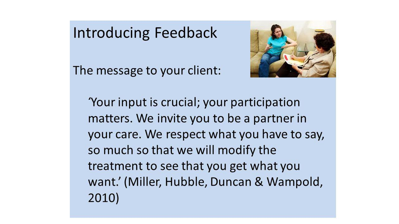 Introducing Feedback The message to your client: ' Your input is crucial; your participation matters.