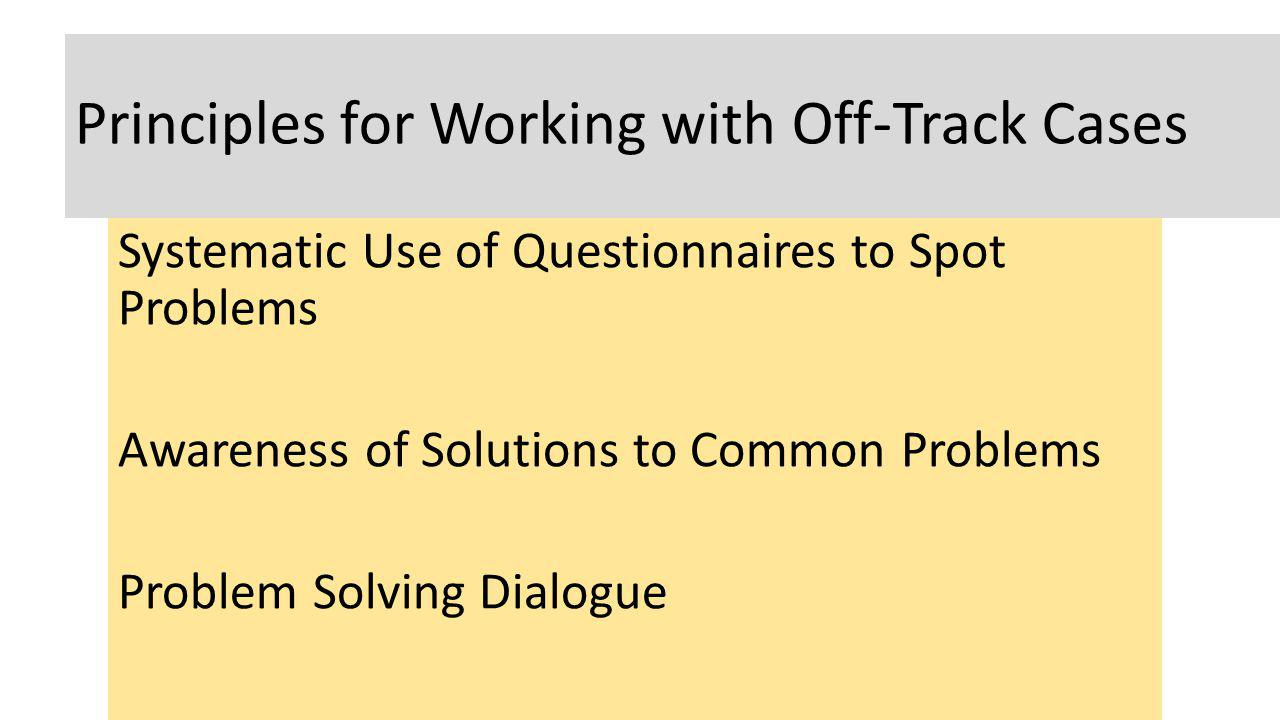 Principles for Working with Off-Track Cases Systematic Use of Questionnaires to Spot Problems Awareness of Solutions to Common Problems Problem Solvin