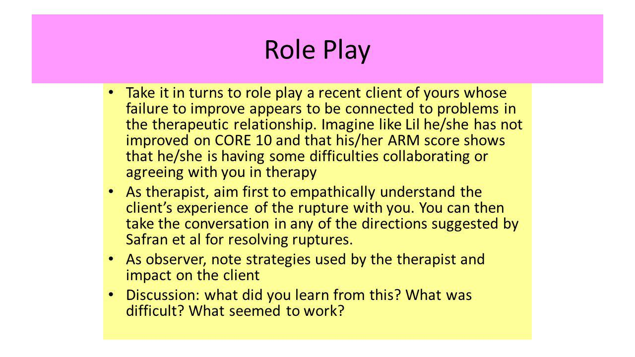 Role Play Take it in turns to role play a recent client of yours whose failure to improve appears to be connected to problems in the therapeutic relationship.