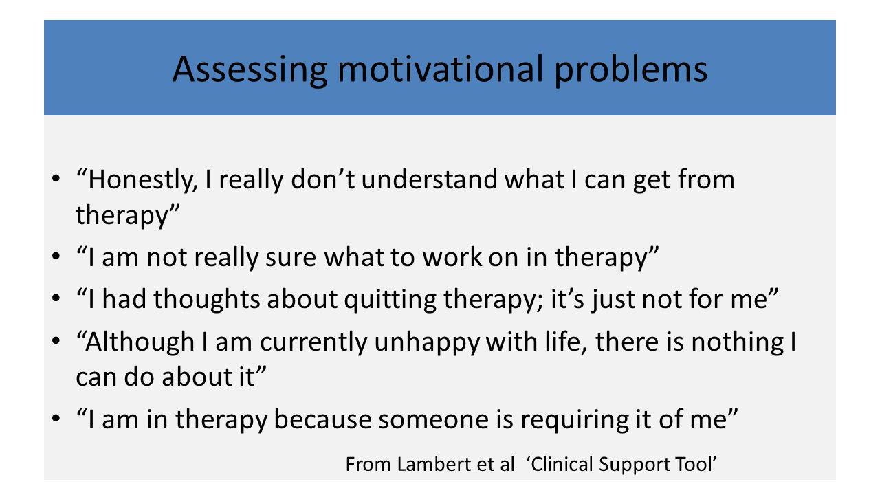Assessing motivational problems Honestly, I really don't understand what I can get from therapy I am not really sure what to work on in therapy I had thoughts about quitting therapy; it's just not for me Although I am currently unhappy with life, there is nothing I can do about it I am in therapy because someone is requiring it of me From Lambert et al 'Clinical Support Tool'