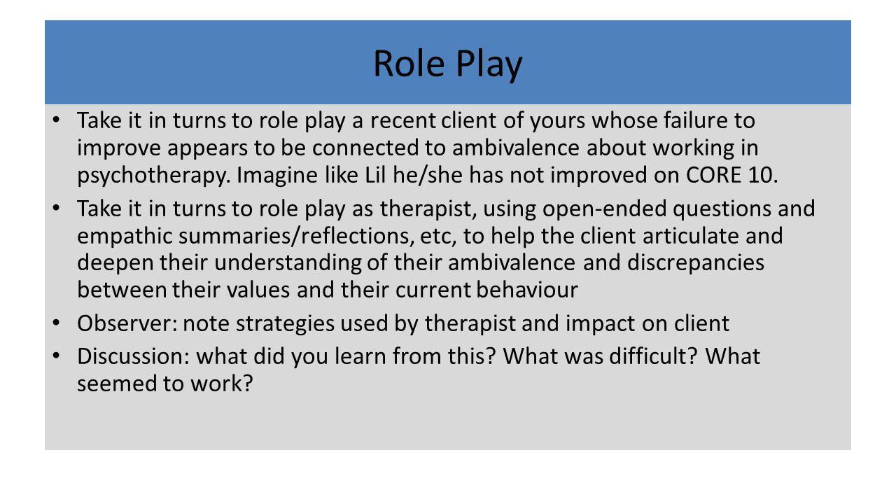 Role Play Take it in turns to role play a recent client of yours whose failure to improve appears to be connected to ambivalence about working in psyc