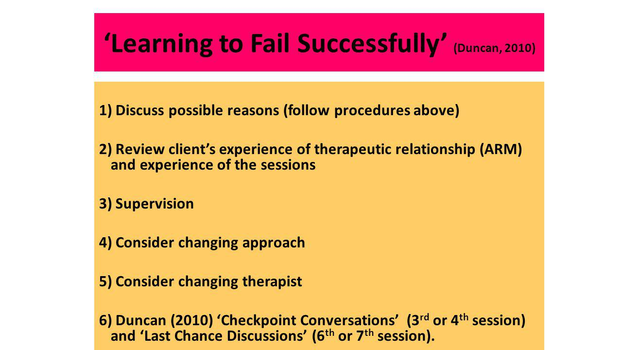 'Learning to Fail Successfully' (Duncan, 2010) 1) Discuss possible reasons (follow procedures above) 2) Review client's experience of therapeutic relationship (ARM) and experience of the sessions 3) Supervision 4) Consider changing approach 5) Consider changing therapist 6) Duncan (2010) 'Checkpoint Conversations' (3 rd or 4 th session) and 'Last Chance Discussions' (6 th or 7 th session).