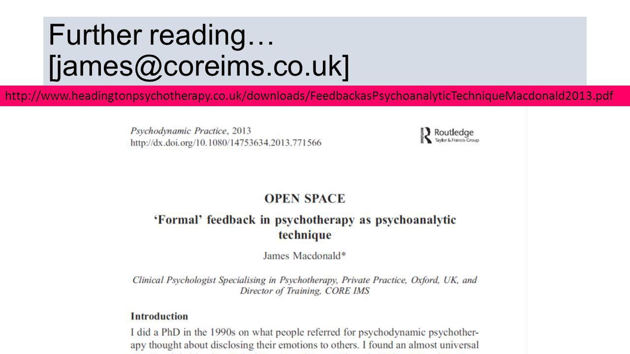 Further reading… [james@coreims.co.uk] http://www.headingtonpsychotherapy.co.uk/downloads/FeedbackasPsychoanalyticTechniqueMacdonald2013.pdf