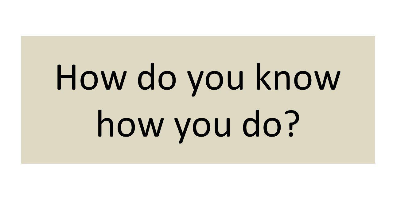 How do you know how you do?