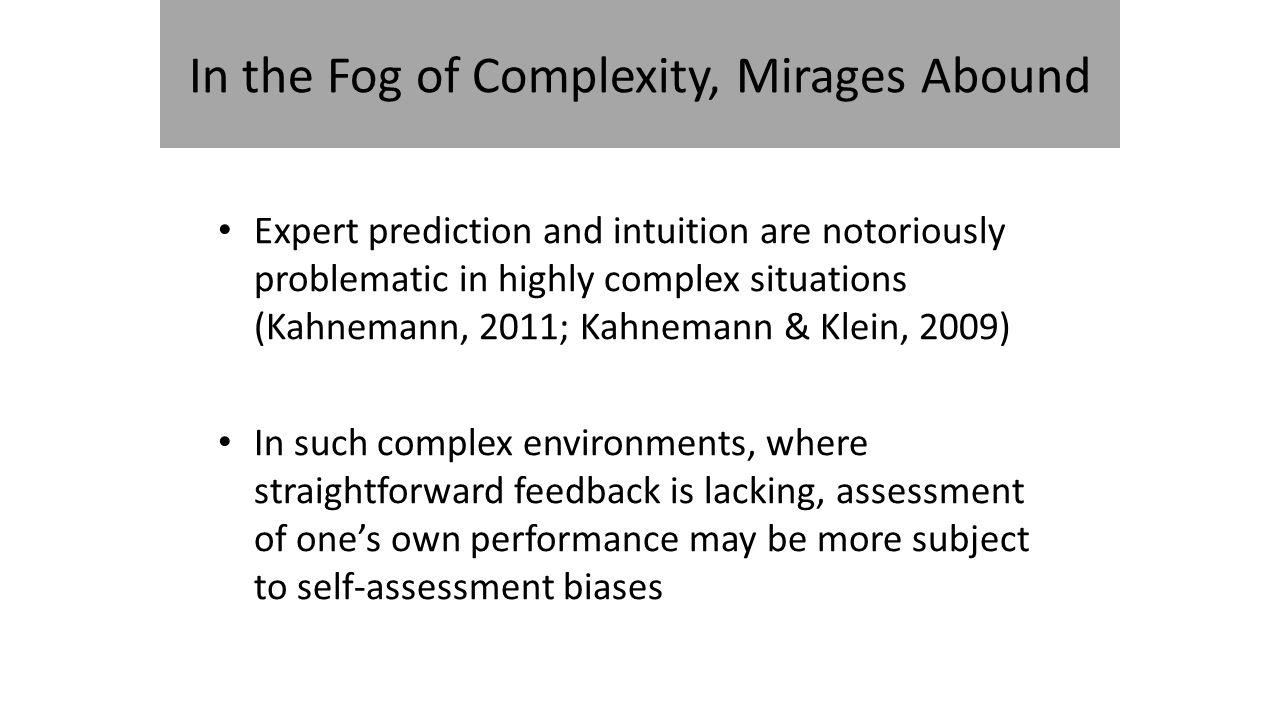 In the Fog of Complexity, Mirages Abound Expert prediction and intuition are notoriously problematic in highly complex situations (Kahnemann, 2011; Kahnemann & Klein, 2009) In such complex environments, where straightforward feedback is lacking, assessment of one's own performance may be more subject to self-assessment biases
