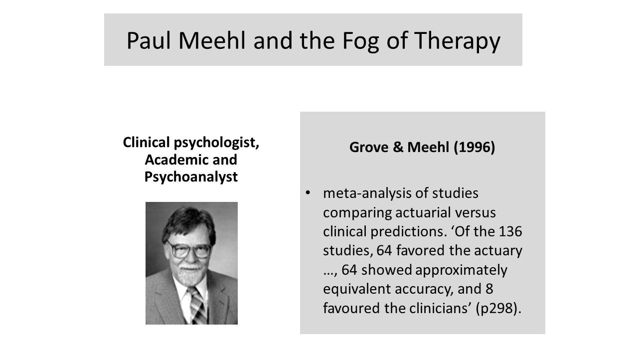Paul Meehl and the Fog of Therapy Clinical psychologist, Academic and Psychoanalyst Grove & Meehl (1996) meta-analysis of studies comparing actuarial