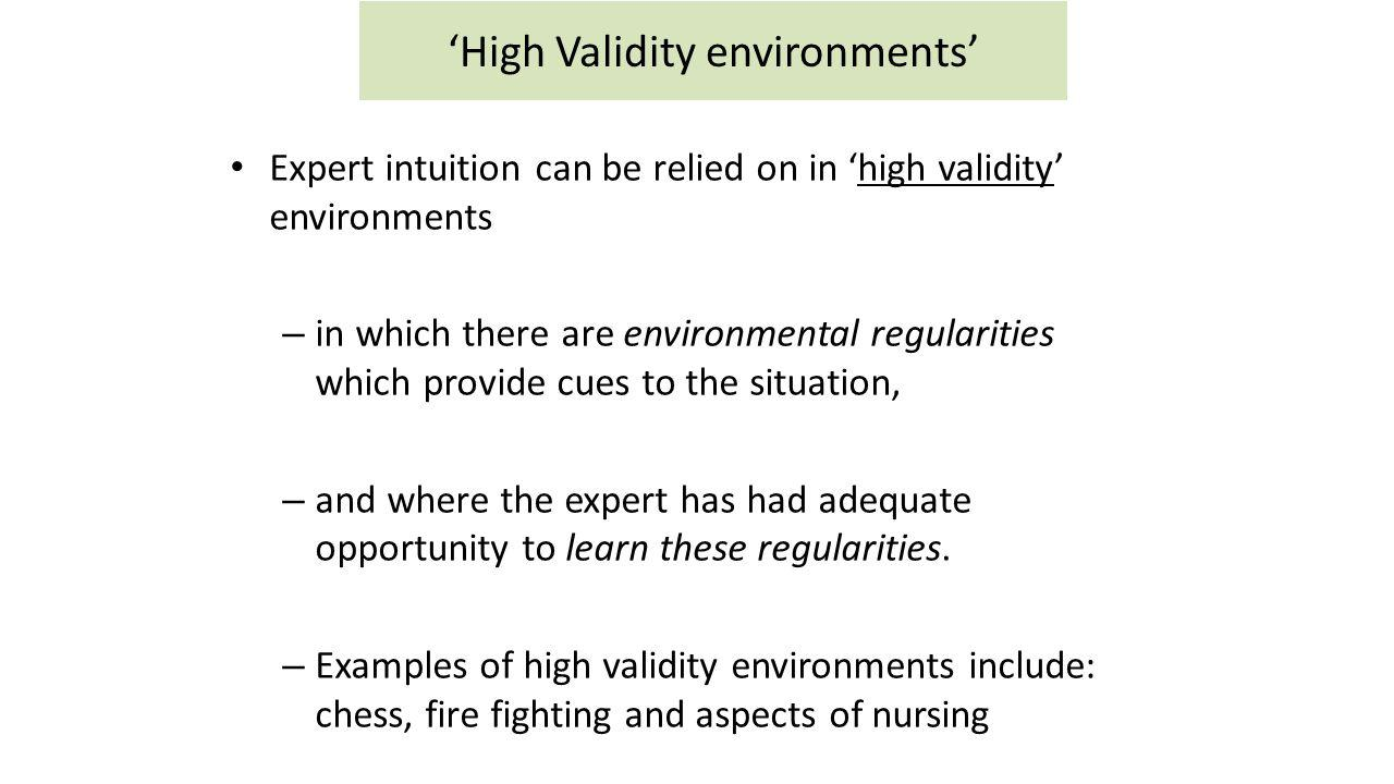 'High Validity environments' Expert intuition can be relied on in 'high validity' environments – in which there are environmental regularities which p