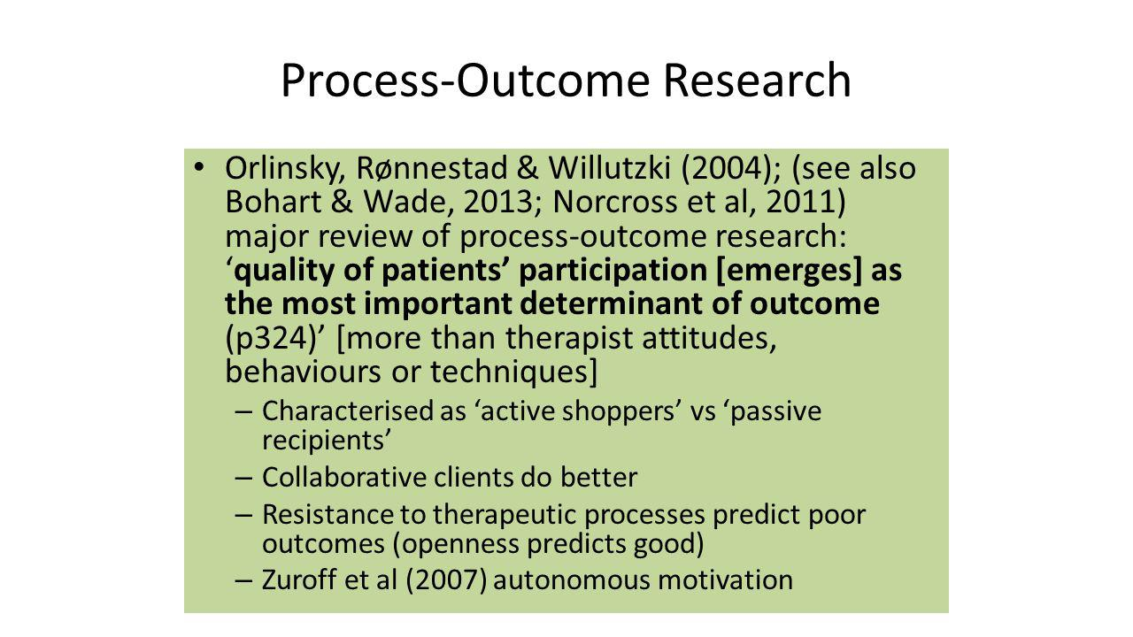 Process-Outcome Research Orlinsky, Rønnestad & Willutzki (2004); (see also Bohart & Wade, 2013; Norcross et al, 2011) major review of process-outcome research: 'quality of patients' participation [emerges] as the most important determinant of outcome (p324)' [more than therapist attitudes, behaviours or techniques] – Characterised as 'active shoppers' vs 'passive recipients' – Collaborative clients do better – Resistance to therapeutic processes predict poor outcomes (openness predicts good) – Zuroff et al (2007) autonomous motivation